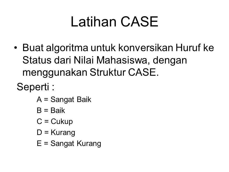 Latihan CASE Buat algoritma untuk konversikan Huruf ke Status dari Nilai Mahasiswa, dengan menggunakan Struktur CASE.