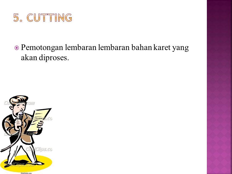 5. cutting Pemotongan lembaran lembaran bahan karet yang akan diproses.