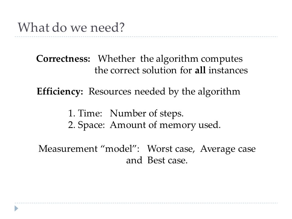 What do we need Correctness: Whether the algorithm computes