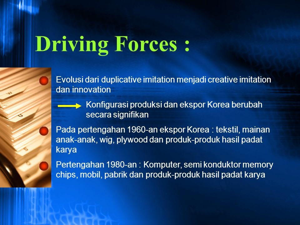 Driving Forces : Evolusi dari duplicative imitation menjadi creative imitation dan innovation.