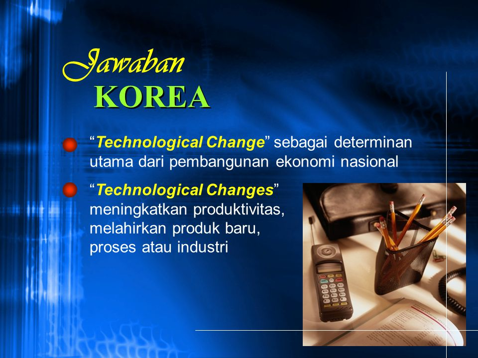 Jawaban KOREA. Technological Change sebagai determinan utama dari pembangunan ekonomi nasional.