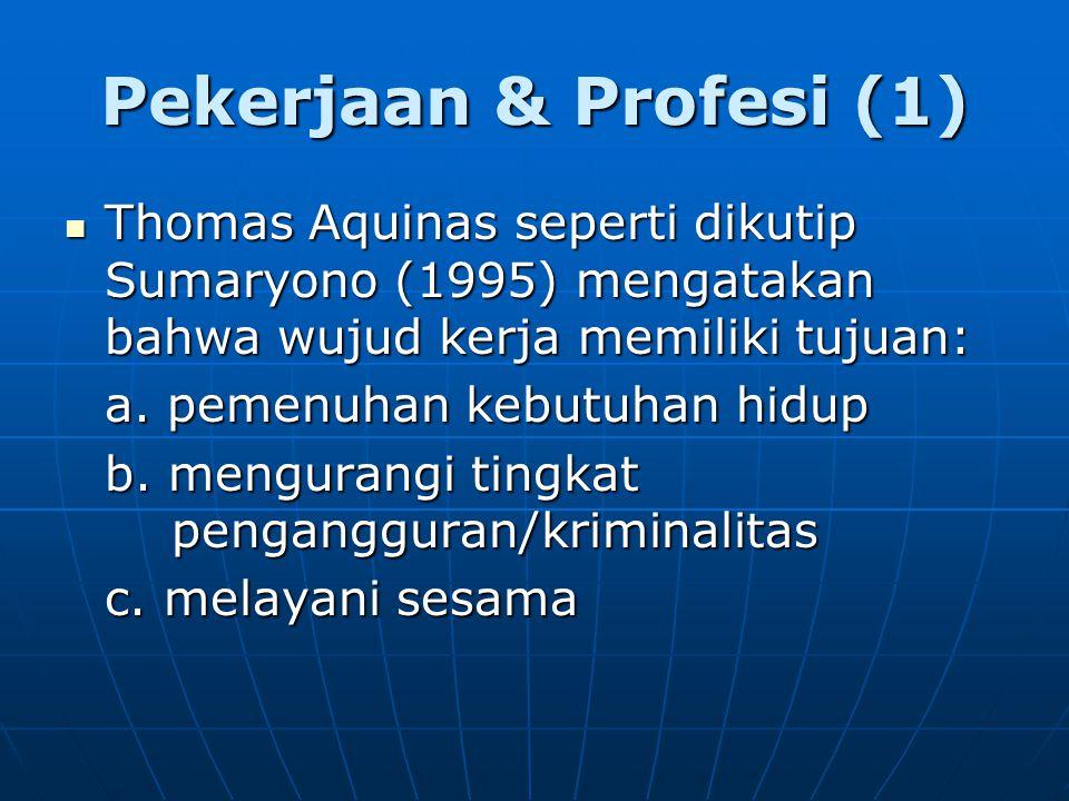 Pekerjaan & Profesi (1) Thomas Aquinas seperti dikutip Sumaryono (1995) mengatakan bahwa wujud kerja memiliki tujuan:
