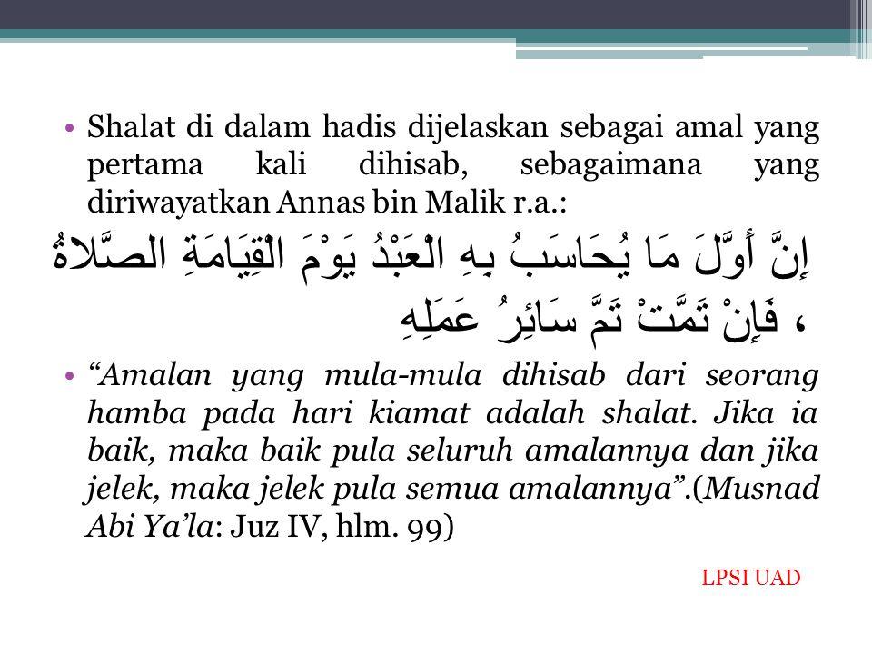 Shalat di dalam hadis dijelaskan sebagai amal yang pertama kali dihisab, sebagaimana yang diriwayatkan Annas bin Malik r.a.: