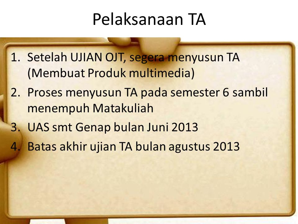 Pelaksanaan TA Setelah UJIAN OJT, segera menyusun TA (Membuat Produk multimedia) Proses menyusun TA pada semester 6 sambil menempuh Matakuliah.
