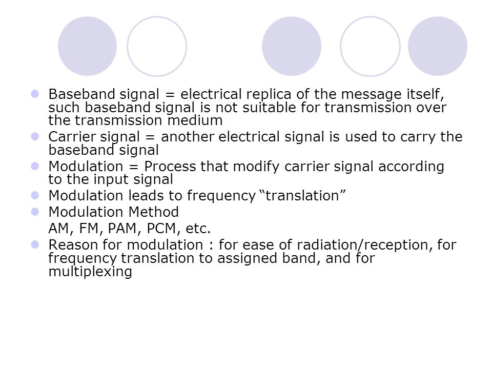 Baseband signal = electrical replica of the message itself, such baseband signal is not suitable for transmission over the transmission medium