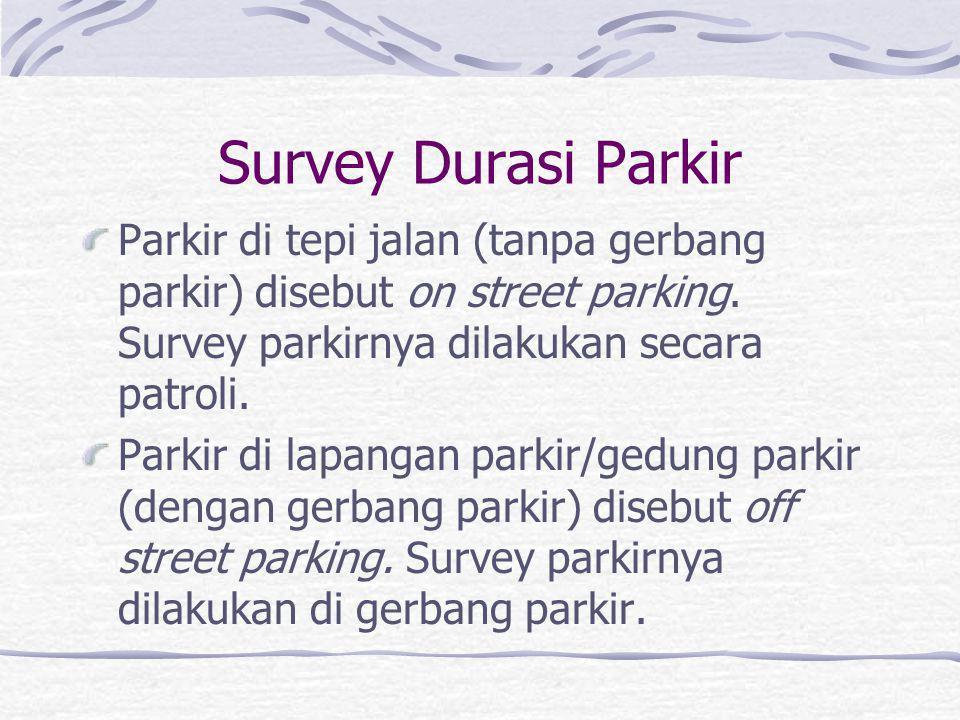Survey Durasi Parkir Parkir di tepi jalan (tanpa gerbang parkir) disebut on street parking. Survey parkirnya dilakukan secara patroli.
