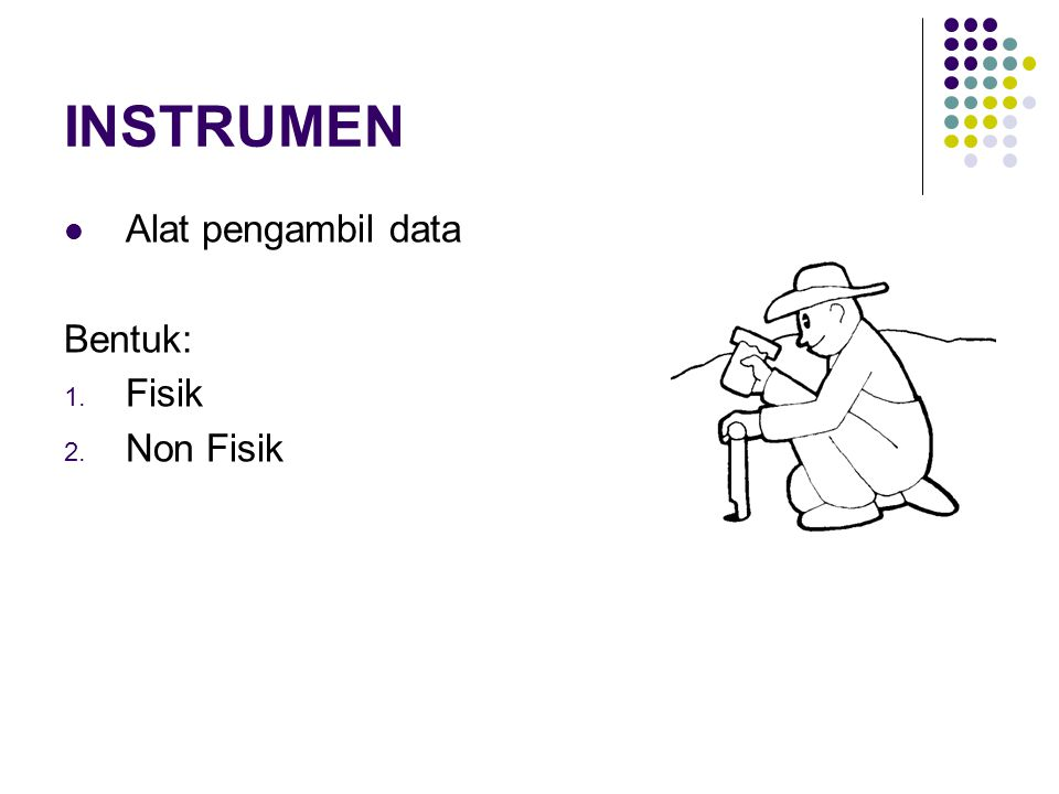 INSTRUMEN Alat pengambil data Bentuk: Fisik Non Fisik