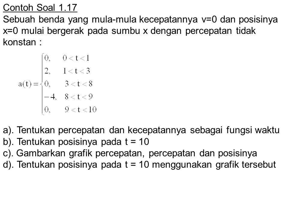 Contoh Soal 1.17 Sebuah benda yang mula-mula kecepatannya v=0 dan posisinya x=0 mulai bergerak pada sumbu x dengan percepatan tidak konstan :