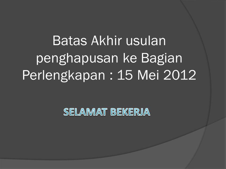 Batas Akhir usulan penghapusan ke Bagian Perlengkapan : 15 Mei 2012