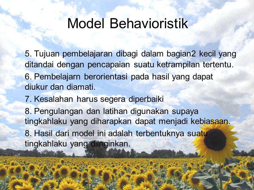 Model Behavioristik 5. Tujuan pembelajaran dibagi dalam bagian2 kecil yang ditandai dengan pencapaian suatu ketrampilan tertentu.