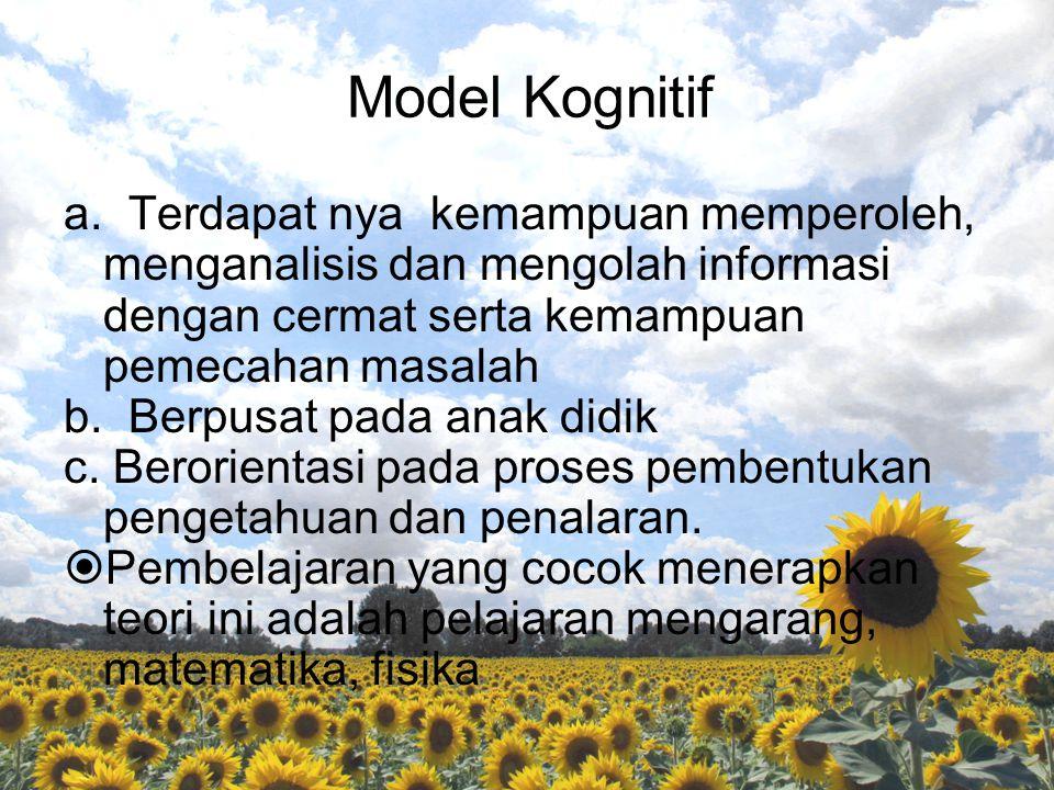 Model Kognitif a. Terdapat nya kemampuan memperoleh, menganalisis dan mengolah informasi dengan cermat serta kemampuan pemecahan masalah.