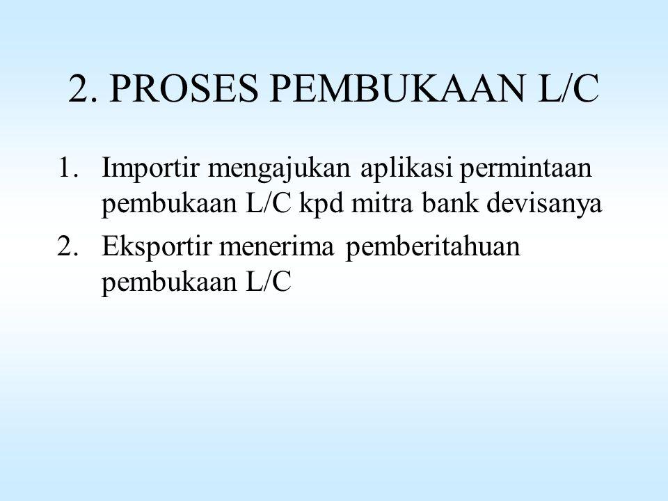 2. PROSES PEMBUKAAN L/C Importir mengajukan aplikasi permintaan pembukaan L/C kpd mitra bank devisanya.