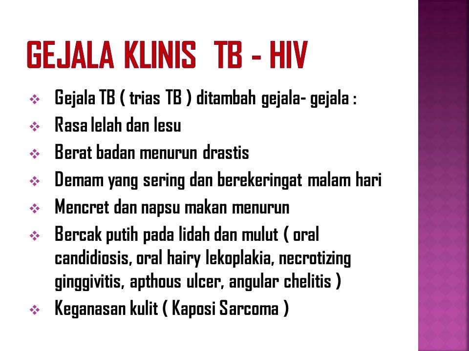 Gejala Klinis TB - HIV Gejala TB ( trias TB ) ditambah gejala- gejala : Rasa lelah dan lesu. Berat badan menurun drastis.