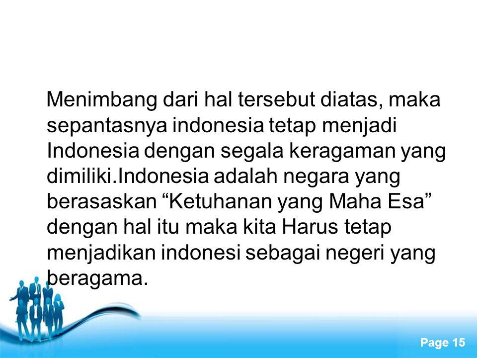 Menimbang dari hal tersebut diatas, maka sepantasnya indonesia tetap menjadi Indonesia dengan segala keragaman yang dimiliki.Indonesia adalah negara yang berasaskan Ketuhanan yang Maha Esa dengan hal itu maka kita Harus tetap menjadikan indonesi sebagai negeri yang beragama.