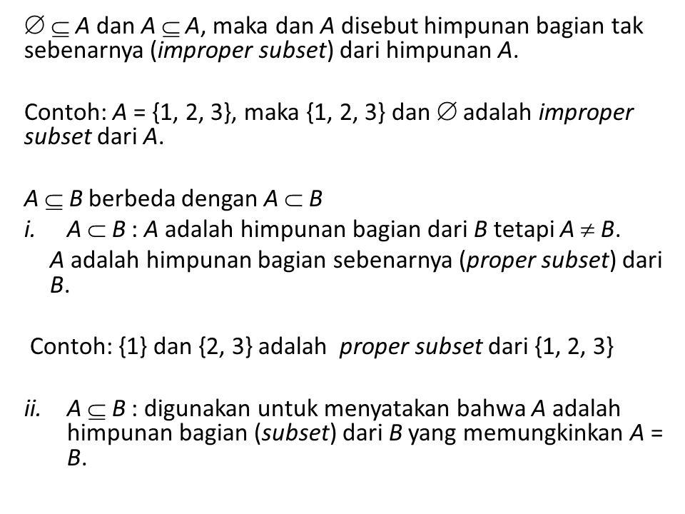   A dan A  A, maka dan A disebut himpunan bagian tak sebenarnya (improper subset) dari himpunan A.