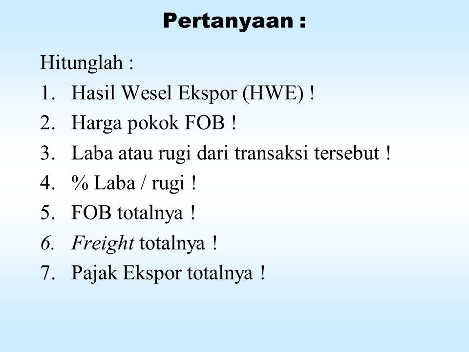 Pertanyaan : Hitunglah : Hasil Wesel Ekspor (HWE) ! Harga pokok FOB ! Laba atau rugi dari transaksi tersebut !