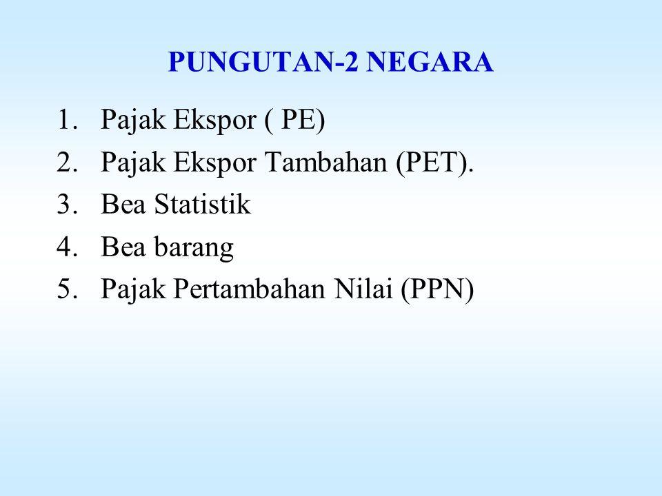 PUNGUTAN-2 NEGARA Pajak Ekspor ( PE) Pajak Ekspor Tambahan (PET).