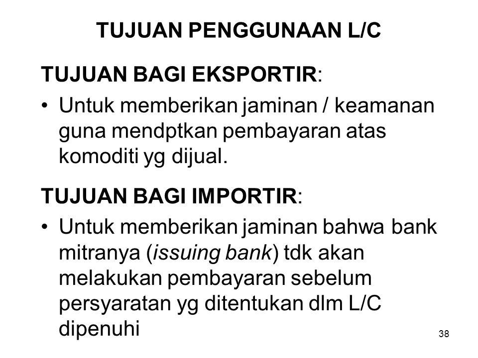 TUJUAN PENGGUNAAN L/C TUJUAN BAGI EKSPORTIR: Untuk memberikan jaminan / keamanan guna mendptkan pembayaran atas komoditi yg dijual.