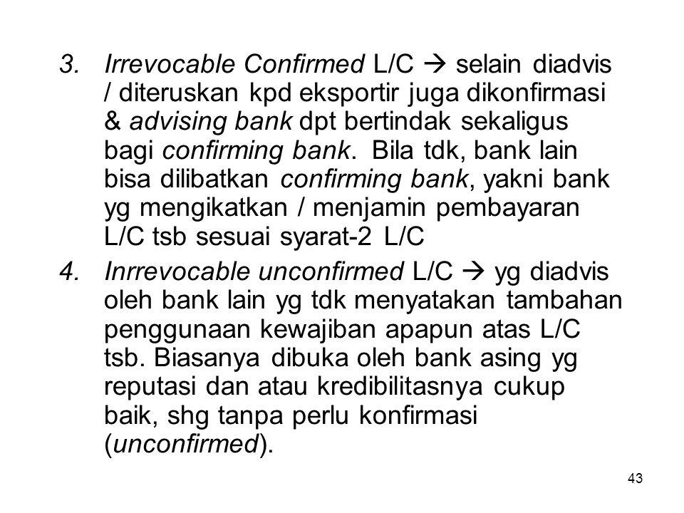 Irrevocable Confirmed L/C  selain diadvis / diteruskan kpd eksportir juga dikonfirmasi & advising bank dpt bertindak sekaligus bagi confirming bank. Bila tdk, bank lain bisa dilibatkan confirming bank, yakni bank yg mengikatkan / menjamin pembayaran L/C tsb sesuai syarat-2 L/C