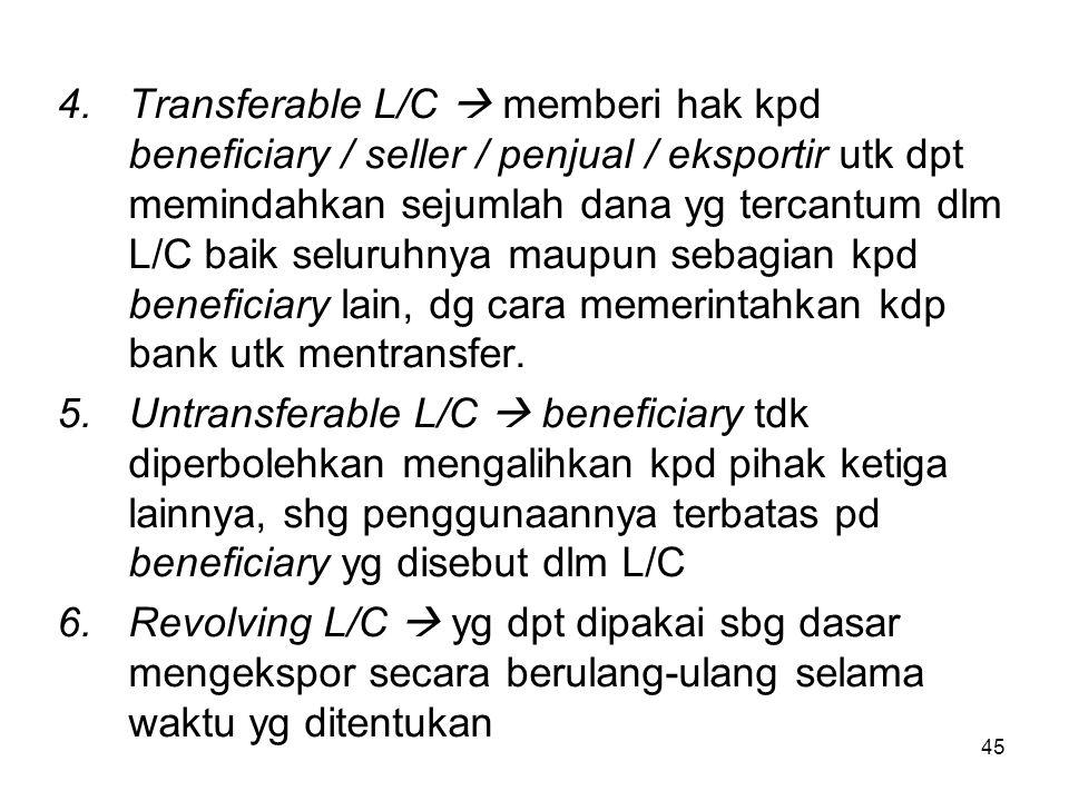 Transferable L/C  memberi hak kpd beneficiary / seller / penjual / eksportir utk dpt memindahkan sejumlah dana yg tercantum dlm L/C baik seluruhnya maupun sebagian kpd beneficiary lain, dg cara memerintahkan kdp bank utk mentransfer.