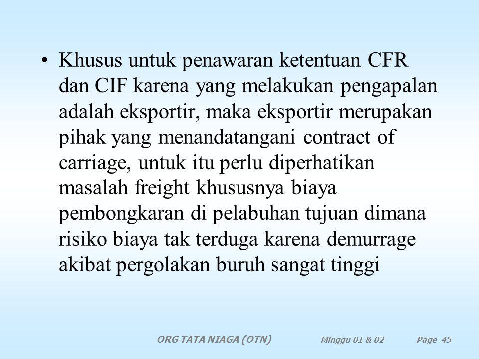 Khusus untuk penawaran ketentuan CFR dan CIF karena yang melakukan pengapalan adalah eksportir, maka eksportir merupakan pihak yang menandatangani contract of carriage, untuk itu perlu diperhatikan masalah freight khususnya biaya pembongkaran di pelabuhan tujuan dimana risiko biaya tak terduga karena demurrage akibat pergolakan buruh sangat tinggi