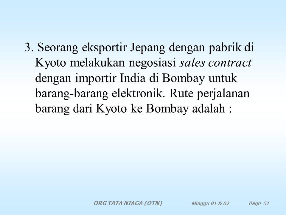 3. Seorang eksportir Jepang dengan pabrik di Kyoto melakukan negosiasi sales contract dengan importir India di Bombay untuk barang-barang elektronik. Rute perjalanan barang dari Kyoto ke Bombay adalah :