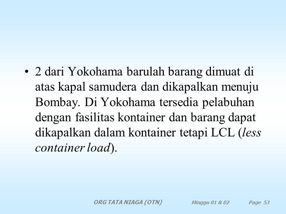 2 dari Yokohama barulah barang dimuat di atas kapal samudera dan dikapalkan menuju Bombay. Di Yokohama tersedia pelabuhan dengan fasilitas kontainer dan barang dapat dikapalkan dalam kontainer tetapi LCL (less container load).