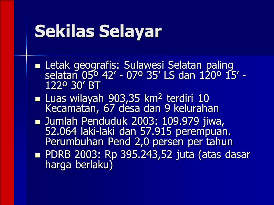 Sekilas Selayar Letak geografis: Sulawesi Selatan paling selatan 05º 42' - 07º 35' LS dan 120º 15' - 122º 30' BT.