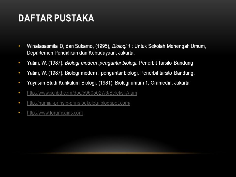 DAFTAR PUSTAKA Winatasasmita D, dan Sukarno, (1995), Biologi 1 : Untuk Sekolah Menengah Umum, Departemen Pendidikan dan Kebudayaan, Jakarta.