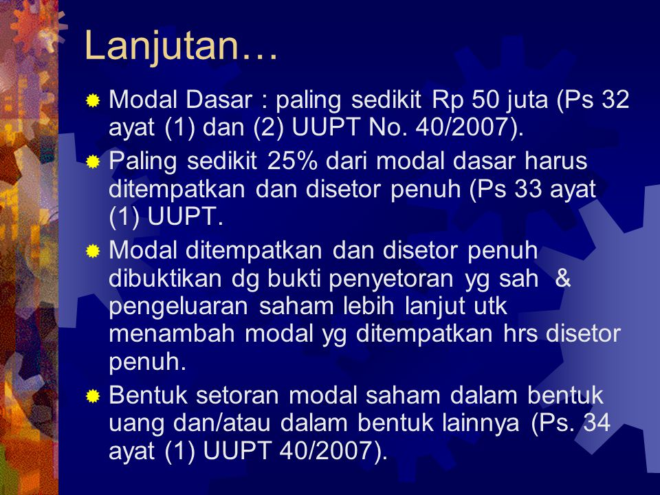 Lanjutan… Modal Dasar : paling sedikit Rp 50 juta (Ps 32 ayat (1) dan (2) UUPT No. 40/2007).
