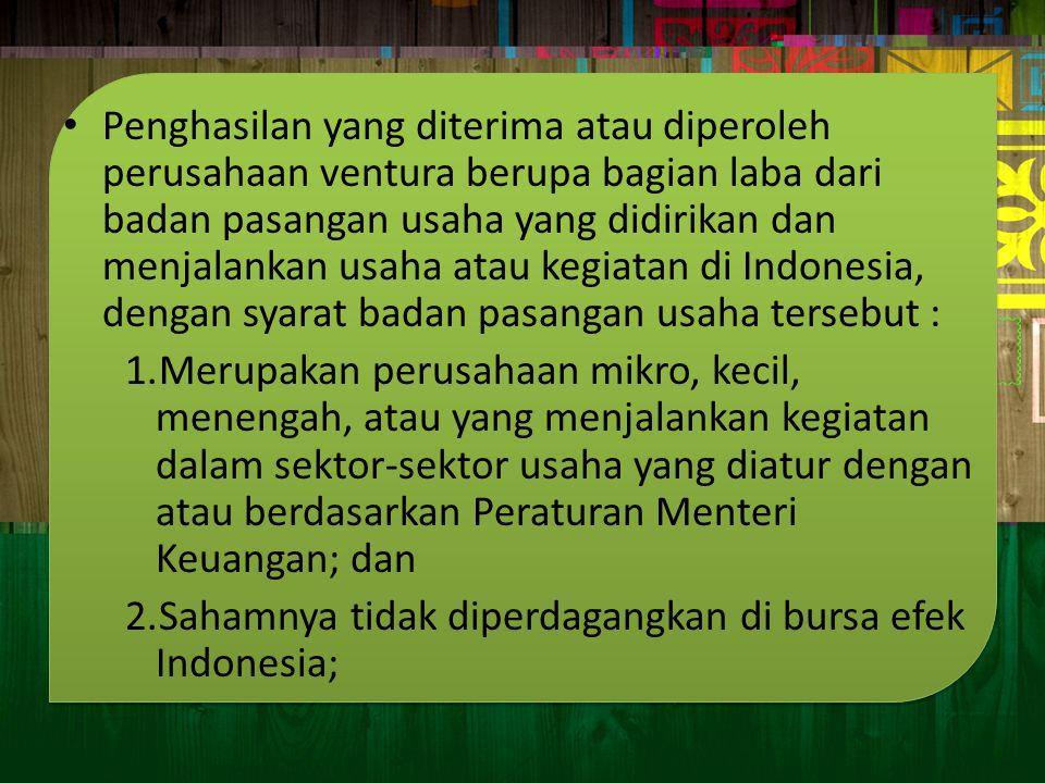 Penghasilan yang diterima atau diperoleh perusahaan ventura berupa bagian laba dari badan pasangan usaha yang didirikan dan menjalankan usaha atau kegiatan di Indonesia, dengan syarat badan pasangan usaha tersebut :