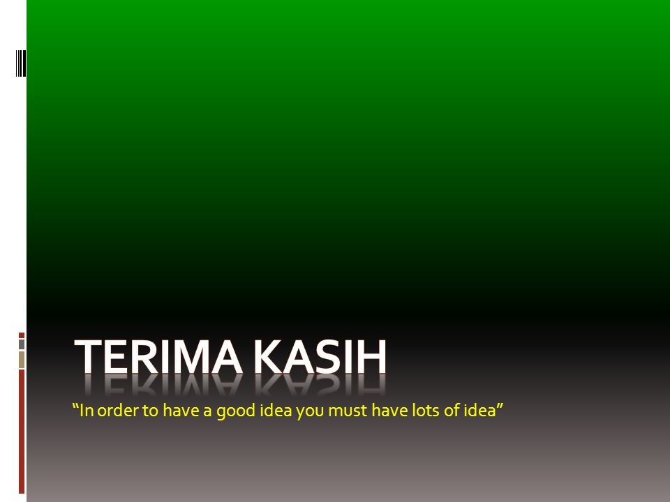 Terima Kasih In order to have a good idea you must have lots of idea