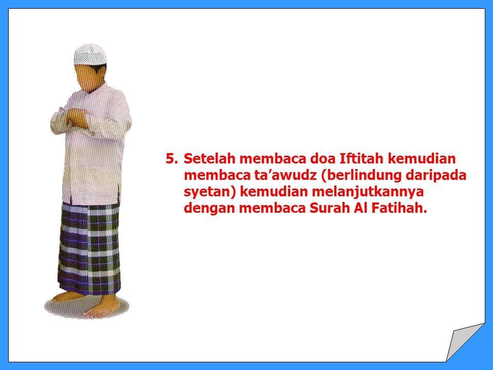 5. Setelah membaca doa Iftitah kemudian membaca ta'awudz (berlindung daripada syetan) kemudian melanjutkannya dengan membaca Surah Al Fatihah.