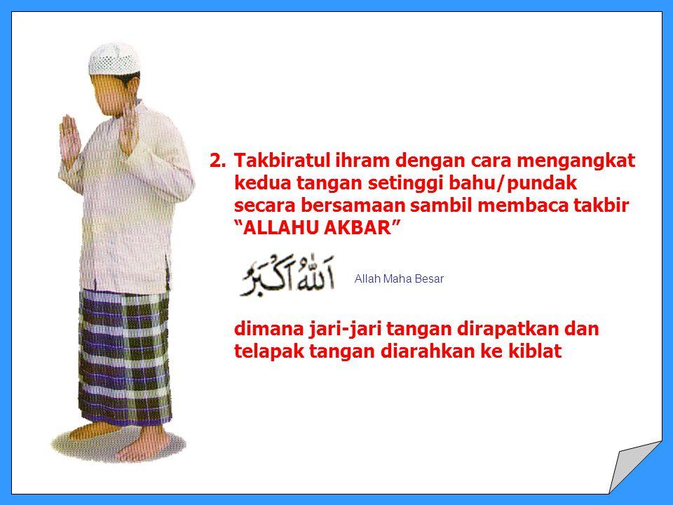 Takbiratul ihram dengan cara mengangkat kedua tangan setinggi bahu/pundak secara bersamaan sambil membaca takbir ALLAHU AKBAR