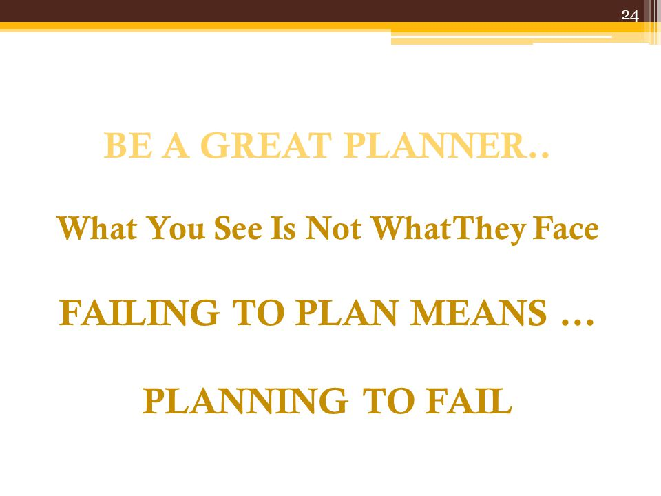 06/04/2017 BE A GREAT PLANNER.. What You See Is Not WhatThey Face FAILING TO PLAN MEANS ... PLANNING TO FAIL.