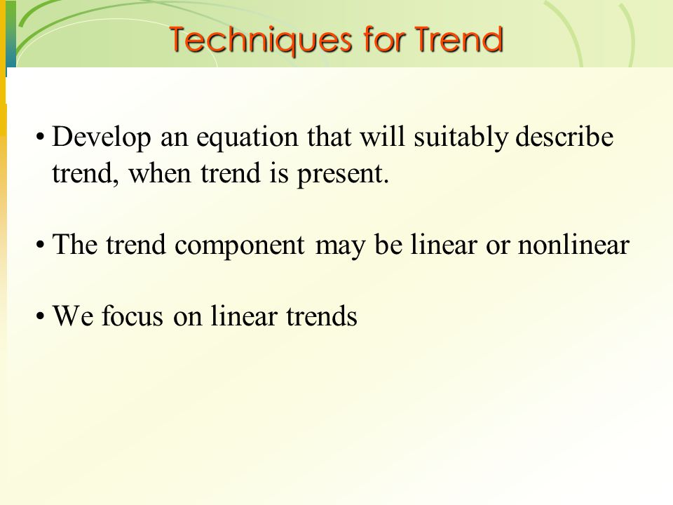 Techniques for Trend Develop an equation that will suitably describe trend, when trend is present. The trend component may be linear or nonlinear.