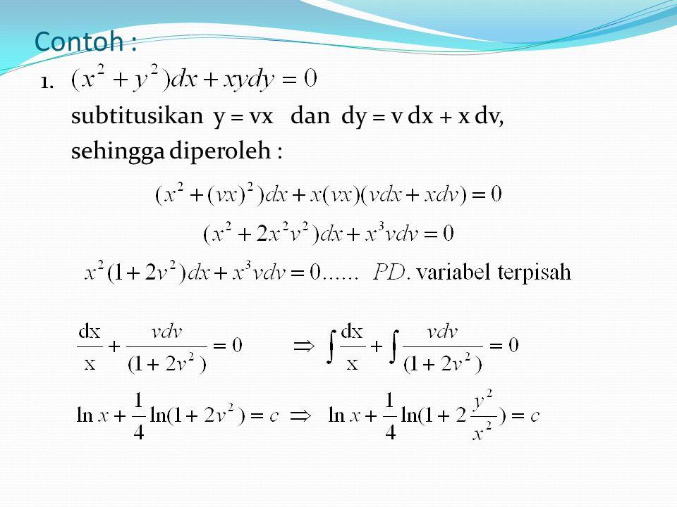 Contoh : 1. subtitusikan y = vx dan dy = v dx + x dv, sehingga diperoleh :