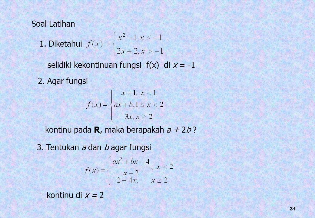 Soal Latihan 1. Diketahui. selidiki kekontinuan fungsi f(x) di x = -1. 2. Agar fungsi. kontinu pada R, maka berapakah a + 2b