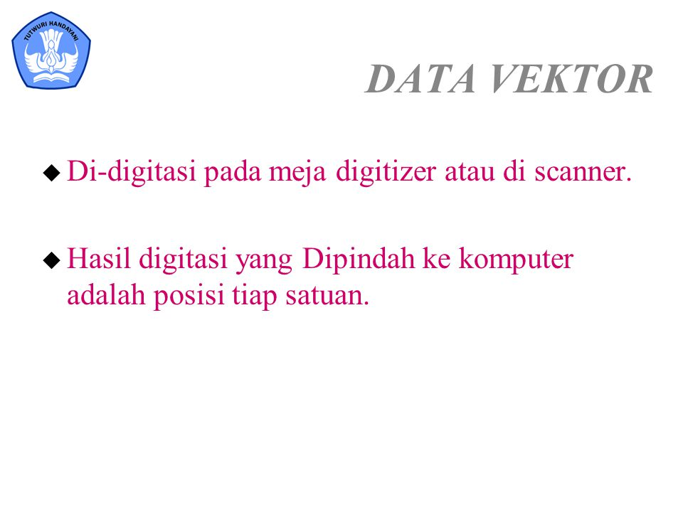 DATA VEKTOR Di-digitasi pada meja digitizer atau di scanner.