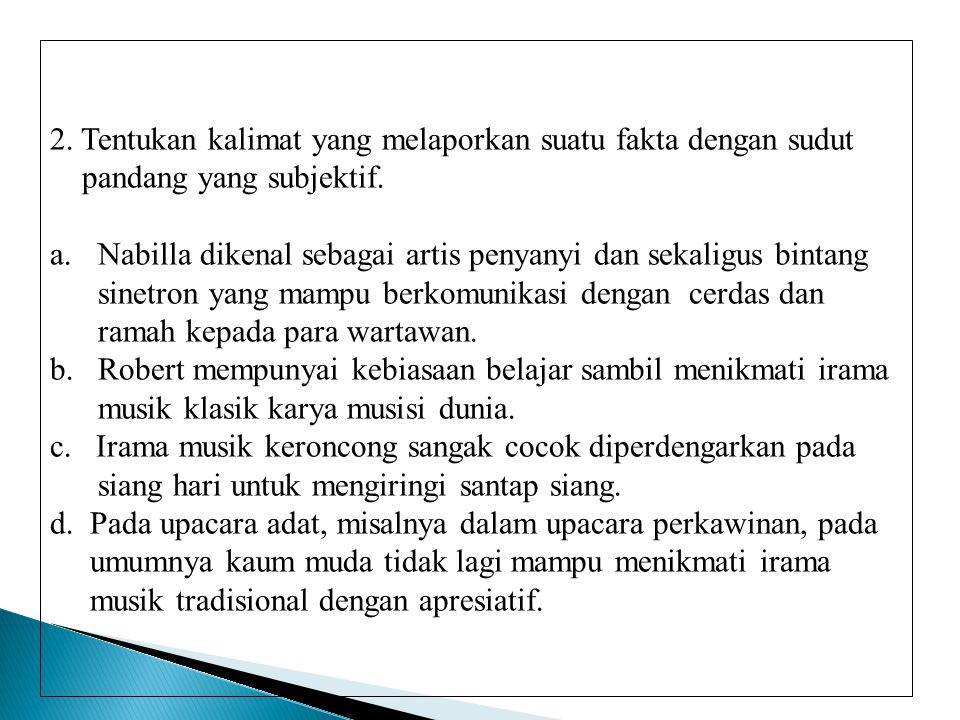2. Tentukan kalimat yang melaporkan suatu fakta dengan sudut