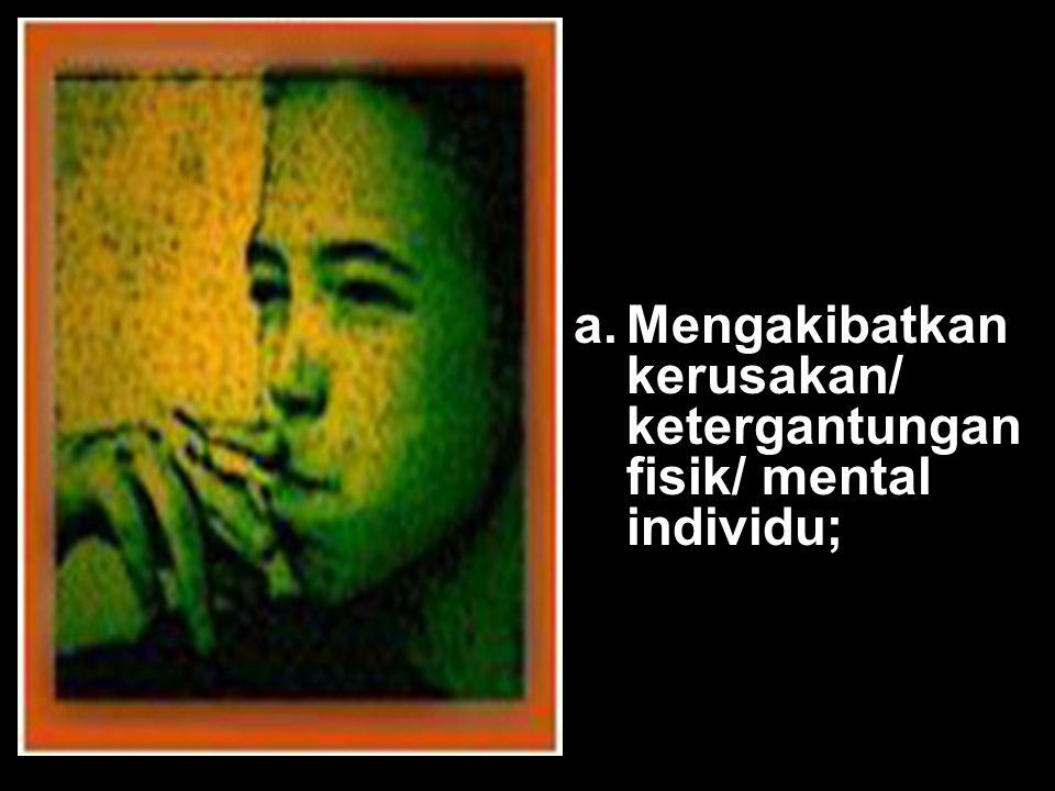 Mengakibatkan kerusakan/ ketergantungan fisik/ mental individu;