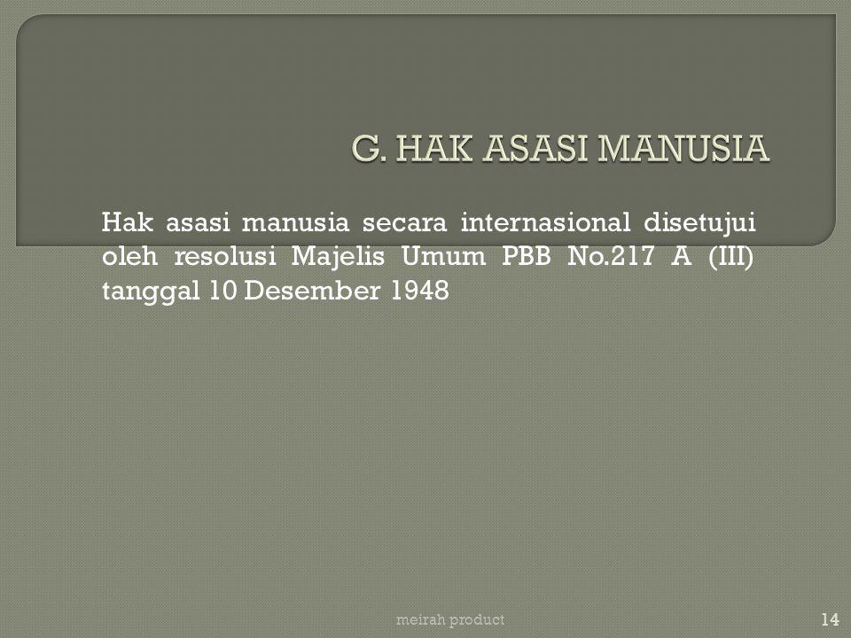 G. HAK ASASI MANUSIA Hak asasi manusia secara internasional disetujui oleh resolusi Majelis Umum PBB No.217 A (III) tanggal 10 Desember 1948.