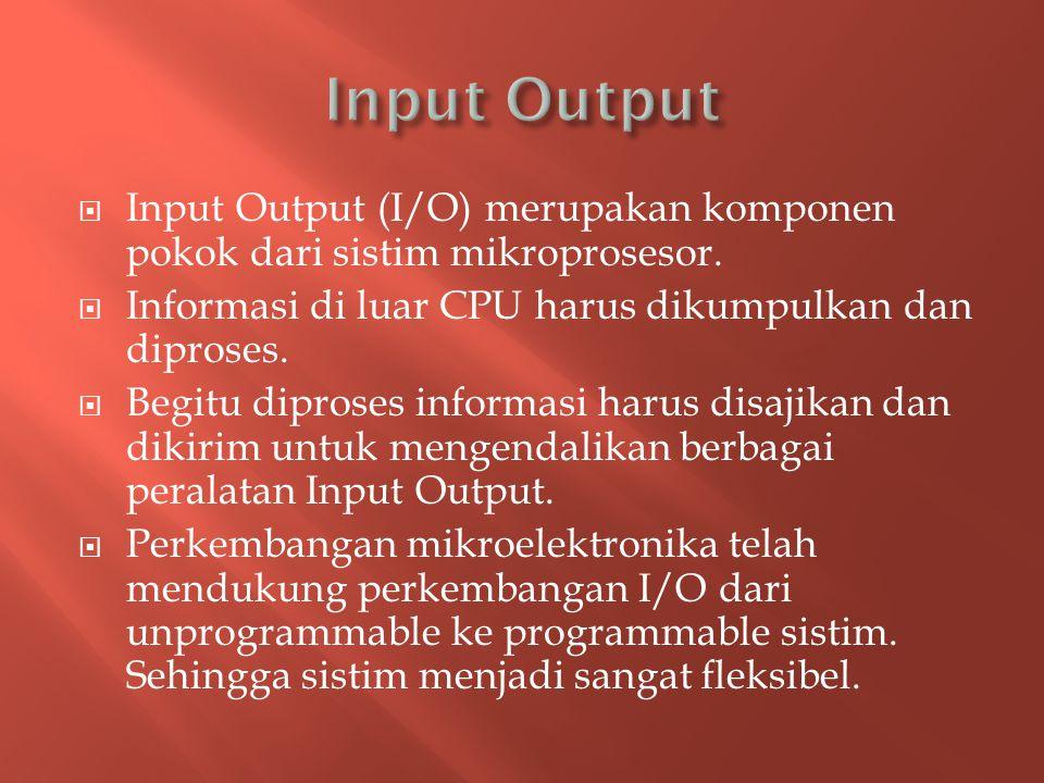 Input Output Input Output (I/O) merupakan komponen pokok dari sistim mikroprosesor. Informasi di luar CPU harus dikumpulkan dan diproses.
