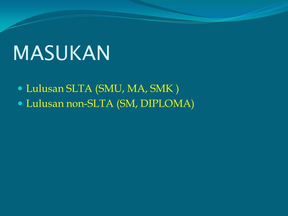 MASUKAN Lulusan SLTA (SMU, MA, SMK ) Lulusan non-SLTA (SM, DIPLOMA)