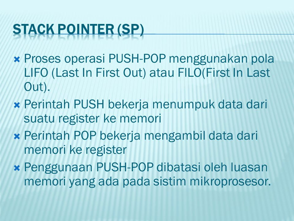 STACK POINTER (SP) Proses operasi PUSH-POP menggunakan pola LIFO (Last In First Out) atau FlLO(First In Last Out).
