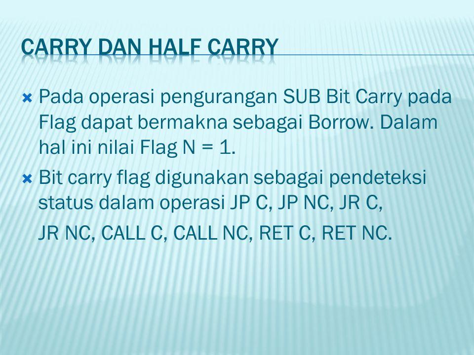 Carry dan Half Carry Pada operasi pengurangan SUB Bit Carry pada Flag dapat bermakna sebagai Borrow. Dalam hal ini nilai Flag N = 1.