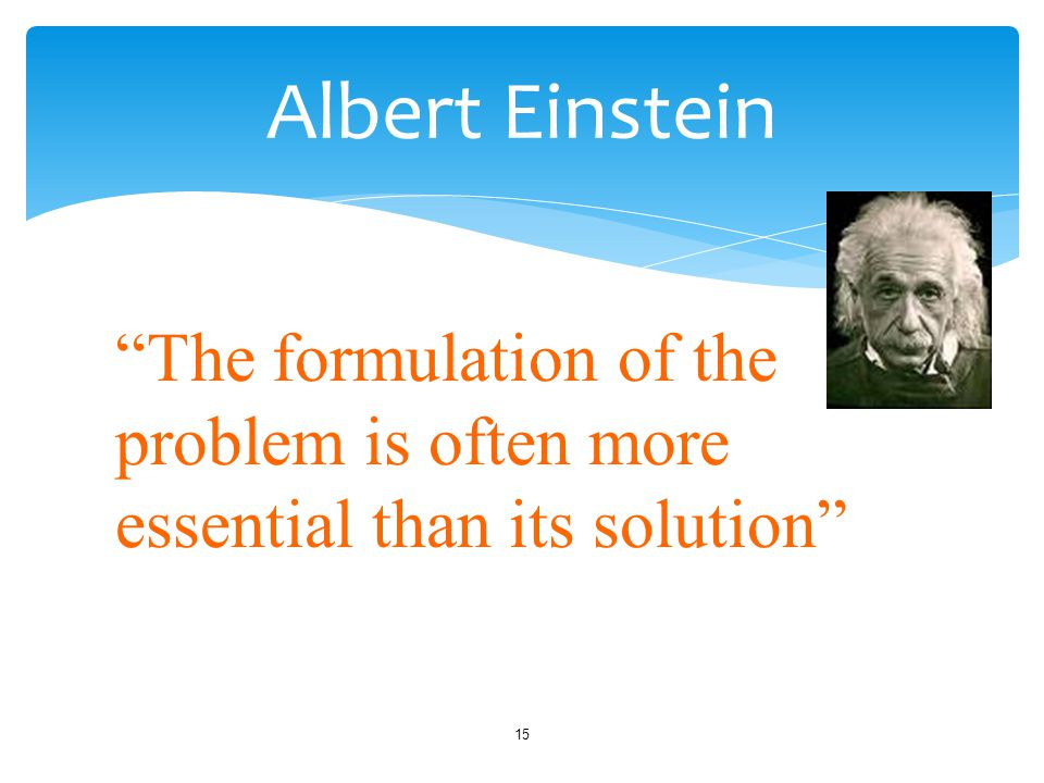 Albert Einstein The formulation of the problem is often more essential than its solution