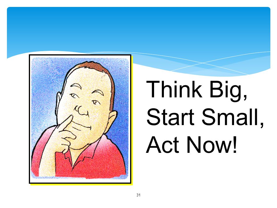 Think Big, Start Small, Act Now!