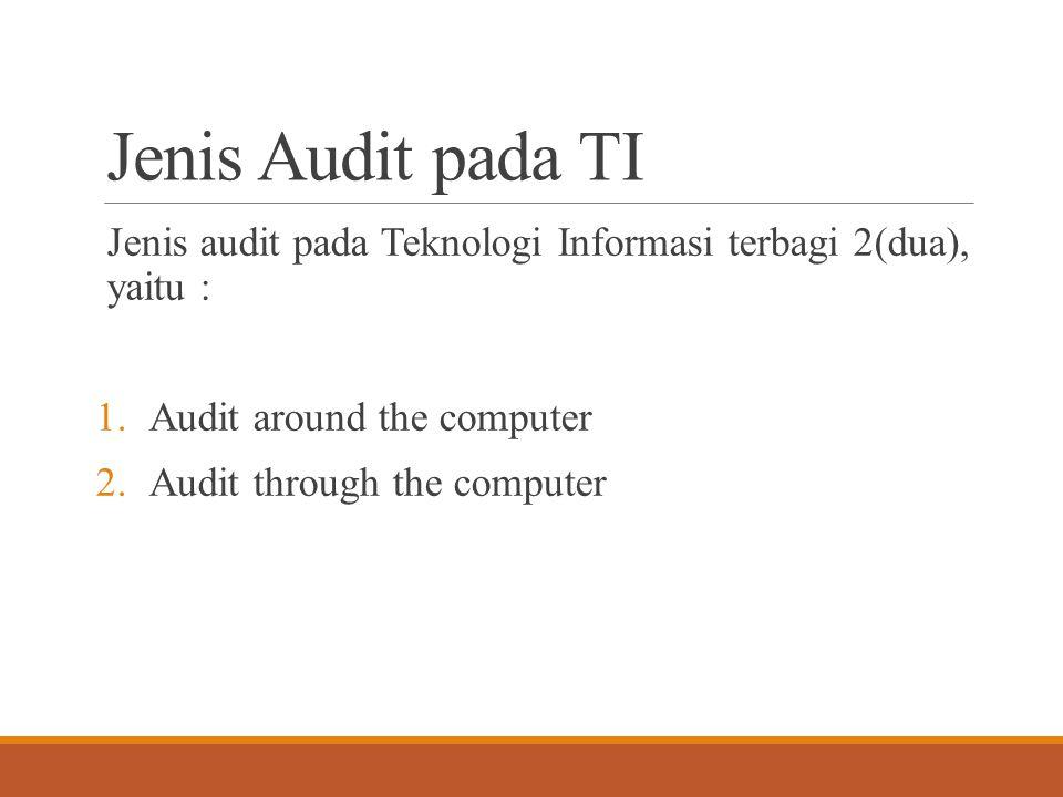 Jenis Audit pada TI Jenis audit pada Teknologi Informasi terbagi 2(dua), yaitu : Audit around the computer.