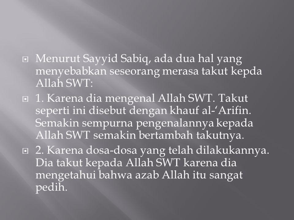 Menurut Sayyid Sabiq, ada dua hal yang menyebabkan seseorang merasa takut kepda Allah SWT: